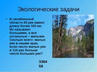 Экологические задачи В челябинской области 29 рек имеют длину более 100 км. И