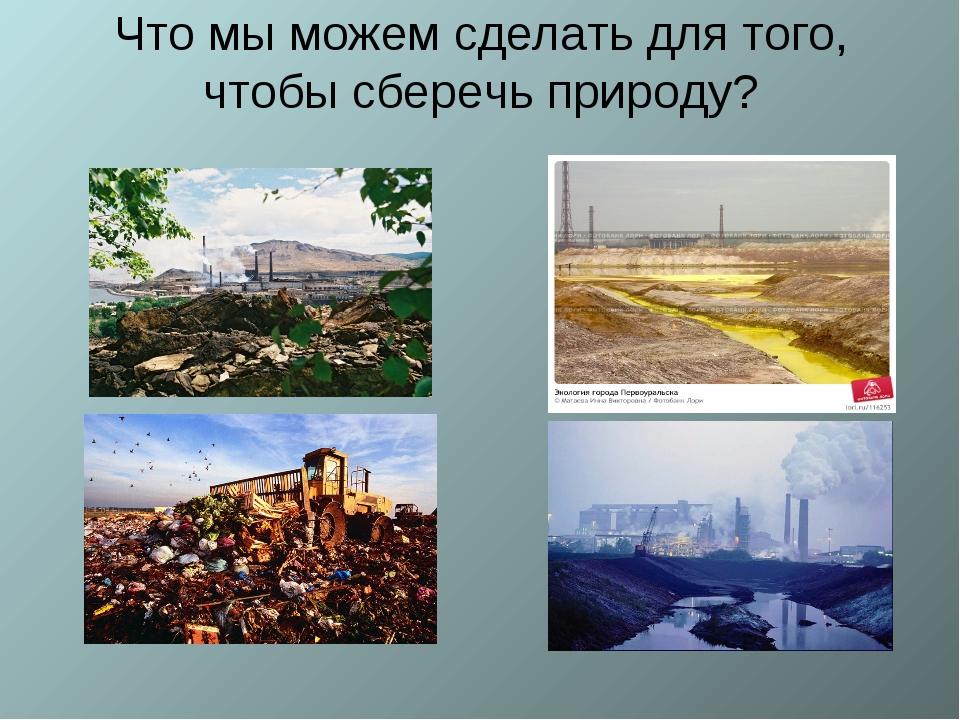 Что мы можем сделать для того, чтобы сберечь природу?