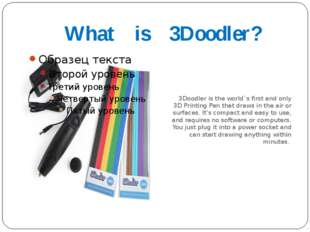 What is 3Doodler? 3Doodler is the world`s first and only 3D Printing Pen that