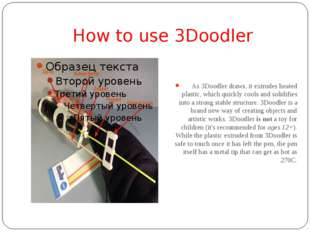 How to use 3Doodler As 3Doodler draws, it extrudes heated plastic, which quic