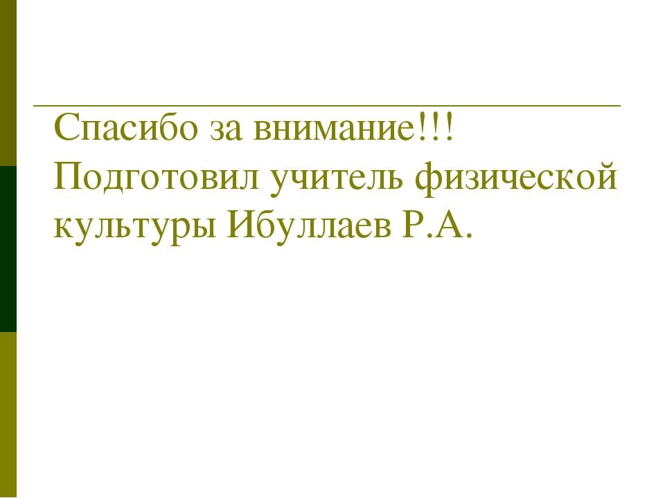 Спасибо за внимание!!! Подготовил учитель физической культуры Ибуллаев Р.А.