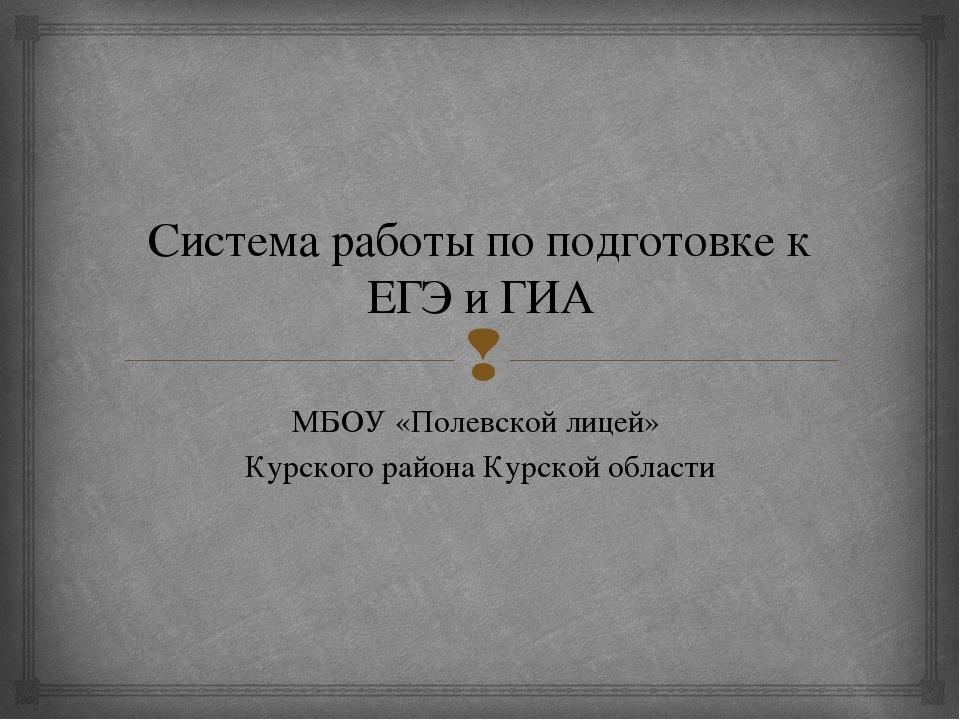 Система работы по подготовке к ЕГЭ и ГИА МБОУ «Полевской лицей» Курского райо...