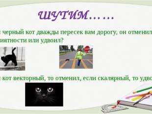 ШУТИМ…… Если черный кот дважды пересек вам дорогу, он отменил неприятности ил