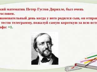 Немецкий математик Петер Густов Дирихле, был очень немногословен. В тот знам