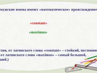 3. Какие мужские имена имеют «математическое» происхождение? «constant» «maxi
