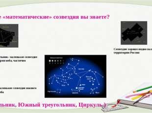 6. Какие «математические» созвездия вы знаете? Южный Треугольник- маленькое с