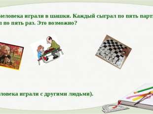10. Два человека играли в шашки. Каждый сыграл по пять партий и выиграл по пя