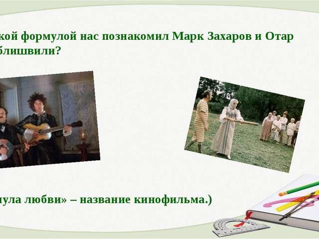 2. С какой формулой нас познакомил Марк Захаров и Отар Мгалоблишвили? («Форму...