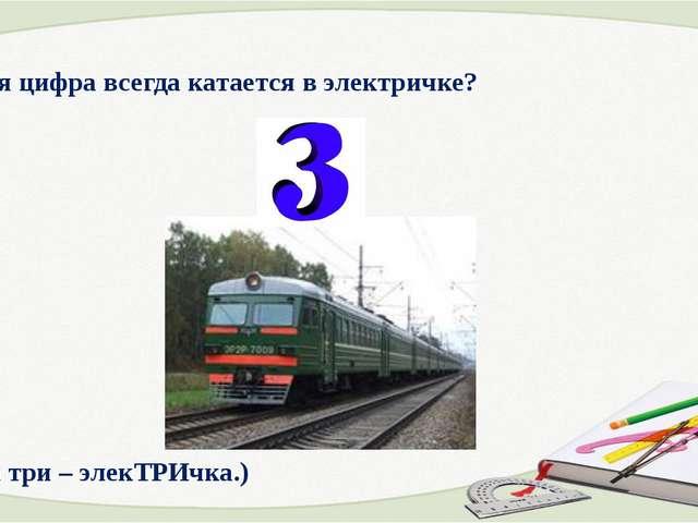 5. Какая цифра всегда катается в электричке? (Цифра три – элекТРИчка.)