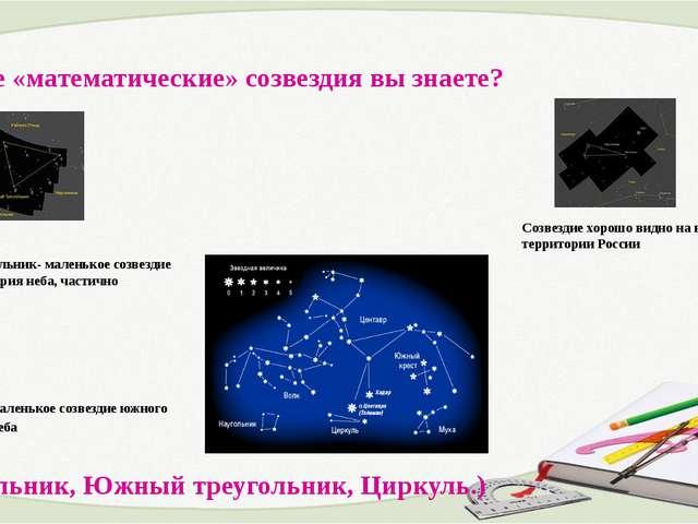6. Какие «математические» созвездия вы знаете? Южный Треугольник- маленькое с...