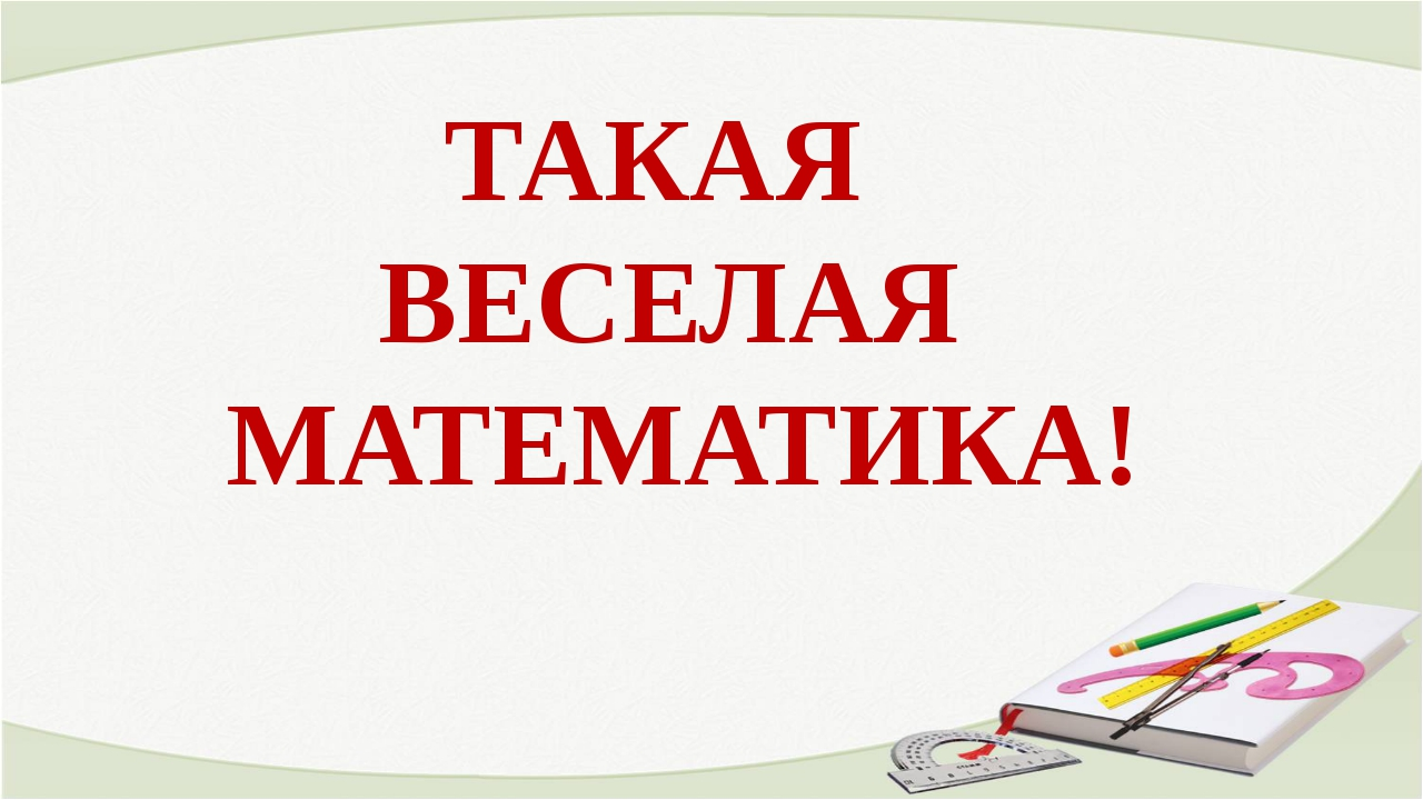 ТАКАЯ ВЕСЕЛАЯ МАТЕМАТИКА!