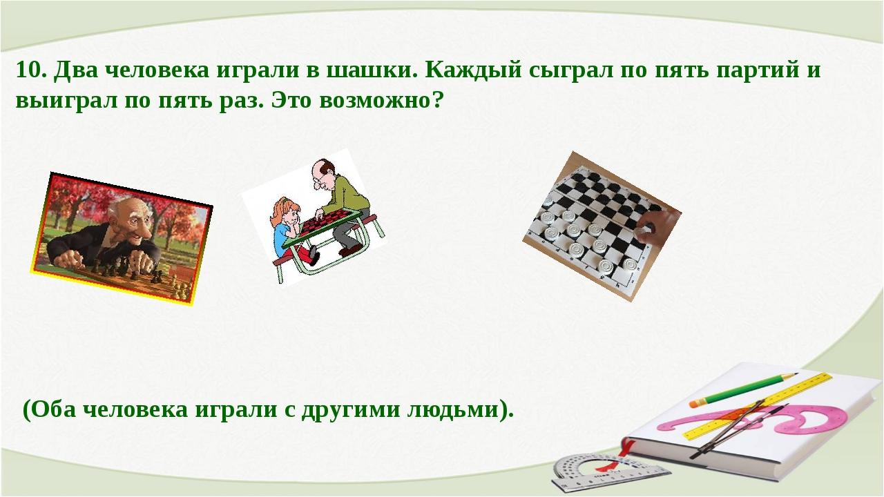 10. Два человека играли в шашки. Каждый сыграл по пять партий и выиграл по пя...