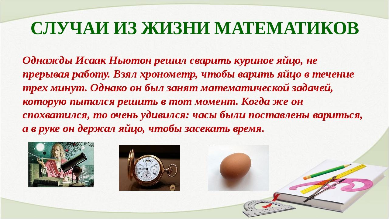 СЛУЧАИ ИЗ ЖИЗНИ МАТЕМАТИКОВ Однажды Исаак Ньютон решил сварить куриное яйцо,...