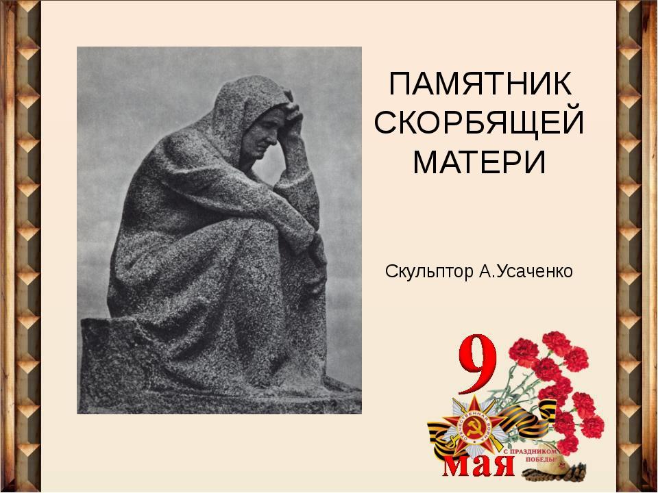 ПАМЯТНИК СКОРБЯЩЕЙ МАТЕРИ Скульптор А.Усаченко
