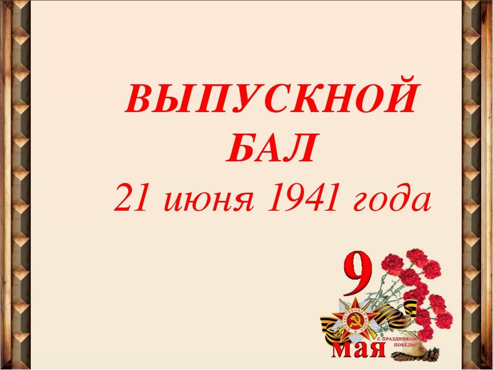 ВЫПУСКНОЙ БАЛ 21 июня 1941 года