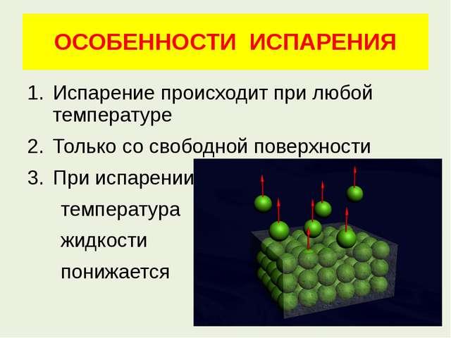 ОСОБЕННОСТИ ИСПАРЕНИЯ Испарение происходит при любой температуре Только со св...
