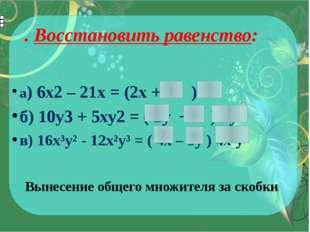 . Восстановить равенство: а) 6х2– 21х = (2х + 7 ) 3x б) 10у3+ 5ху2= ( 2y