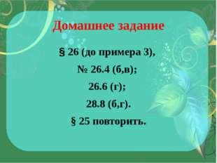 Домашнее задание § 26 (до примера 3), № 26.4 (б,в); 26.6 (г); 28.8 (б,г). § 2
