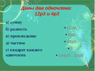 Даны два одночлена: 12p3и 4p3 а) сумму б) разность в) произведение д) частно