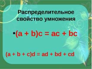 Распределительное свойство умножения (a + b)c = ac + bc (a + b + c)d = ad + b