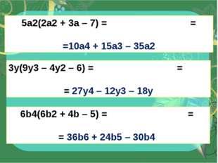 5a2(2a2+ 3a – 7) = = =10a4+ 15a3– 35a2 3y(9y3– 4y2– 6) = = = 27y4– 12y3