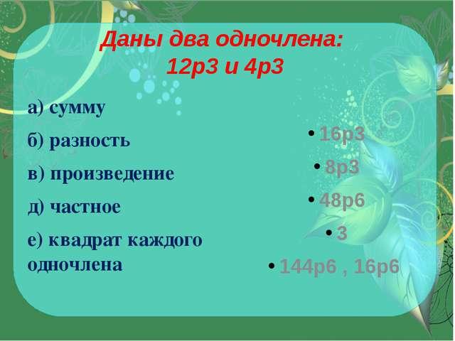 Даны два одночлена: 12p3и 4p3 а) сумму б) разность в) произведение д) частно...