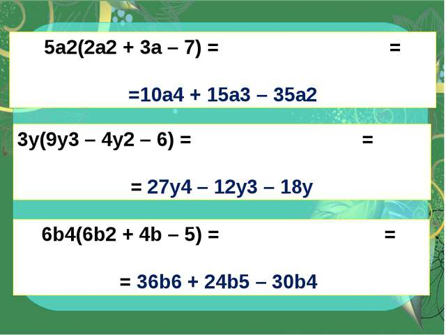 5a2(2a2+ 3a – 7) = = =10a4+ 15a3– 35a2 3y(9y3– 4y2– 6) = = = 27y4– 12y3...