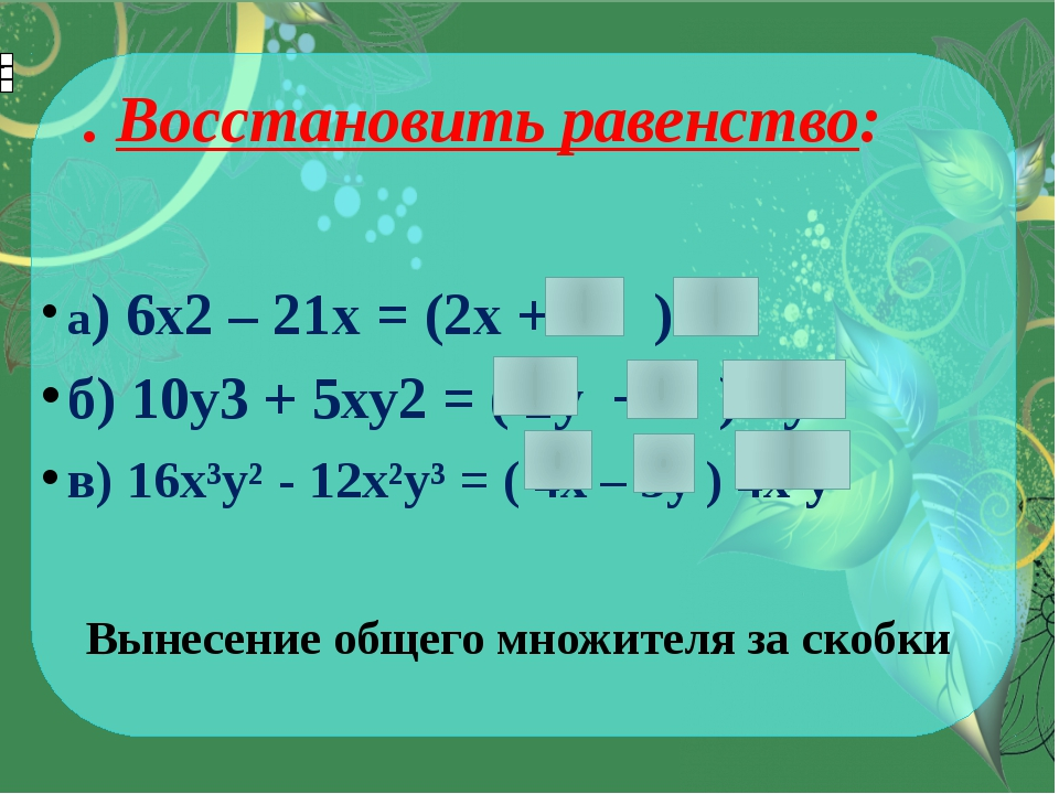 . Восстановить равенство: а) 6х2– 21х = (2х + 7 ) 3x б) 10у3+ 5ху2= ( 2y...