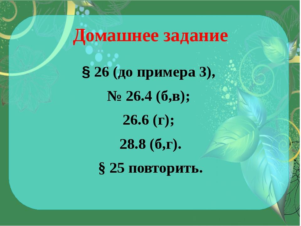 Домашнее задание § 26 (до примера 3), № 26.4 (б,в); 26.6 (г); 28.8 (б,г). § 2...