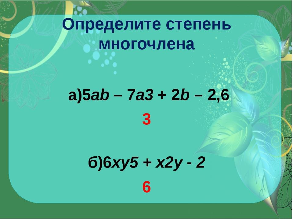 Определите степень многочлена а)5ab– 7a3+ 2b– 2,6 3 б)6xy5+ x2y - 2 6