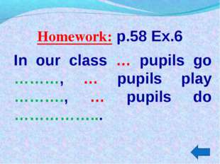 Homework: p.58 Ex.6 In our class … pupils go ………, … pupils play ………., … pupil