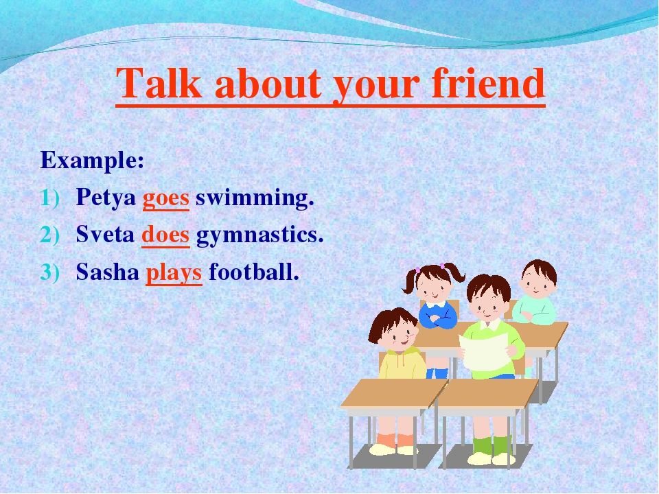 Talk about your friend Example: Petya goes swimming. Sveta does gymnastics. S...