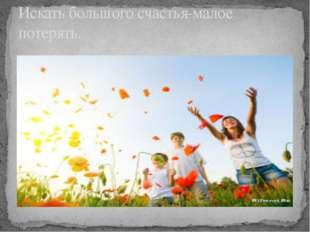 Искать большого счастья-малое потерять.