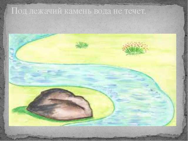 Под лежачий камень вода не течет.