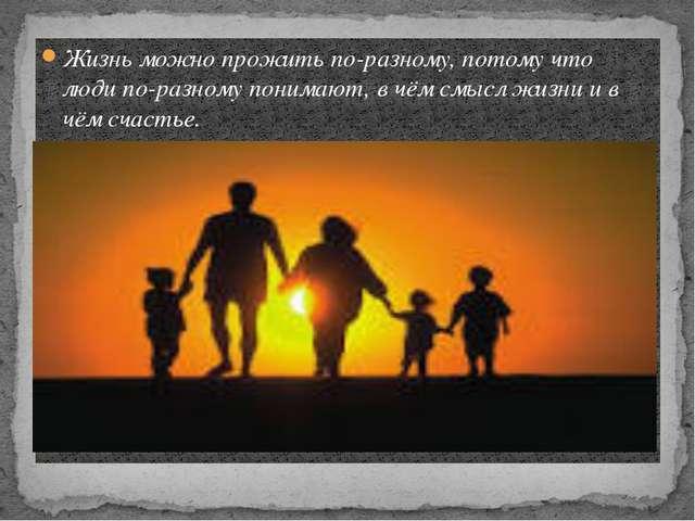 Жизнь можно прожить по-разному, потому что люди по-разному понимают, в чём см...