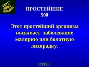 ПРОСТЕЙШИЕ 500 Этот простейший организм вызывает заболевание малярию или боло