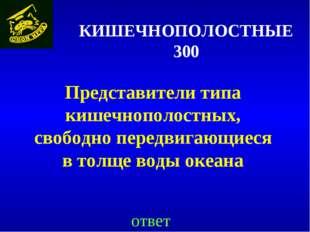 КИШЕЧНОПОЛОСТНЫЕ 300 Представители типа кишечнополостных, свободно передвигаю