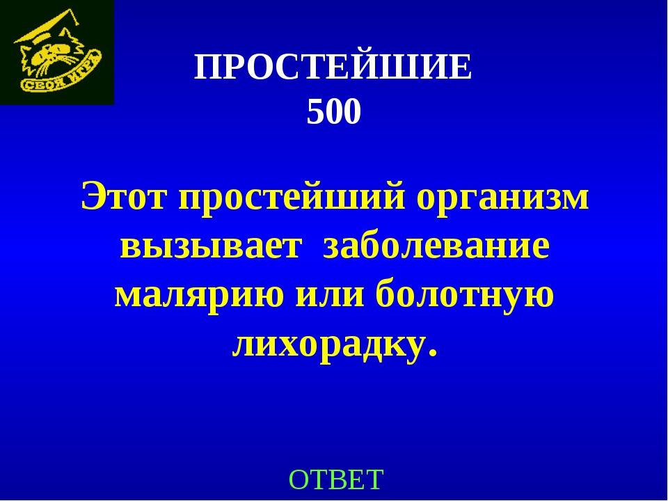 ПРОСТЕЙШИЕ 500 Этот простейший организм вызывает заболевание малярию или боло...