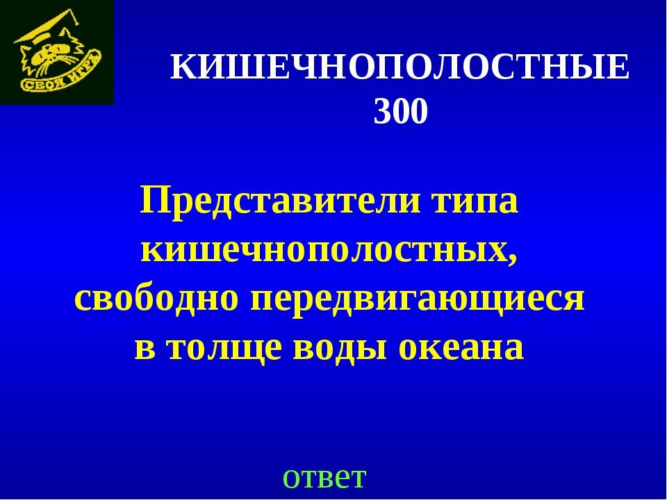 КИШЕЧНОПОЛОСТНЫЕ 300 Представители типа кишечнополостных, свободно передвигаю...