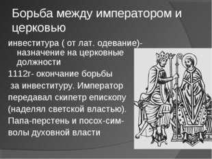 Борьба между императором и церковью инвеститура ( от лат. одевание)-назначени