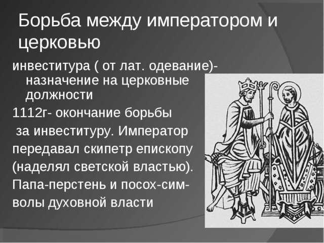 Борьба между императором и церковью инвеститура ( от лат. одевание)-назначени...