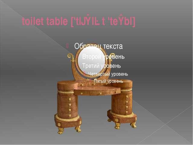 toilet table ['tɔɪlət 'teɪbl]