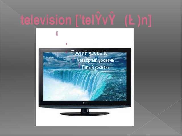 television ['telɪvɪʒ(ə)n]