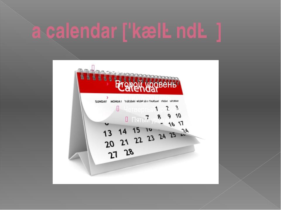 a calendar ['kæləndə ]