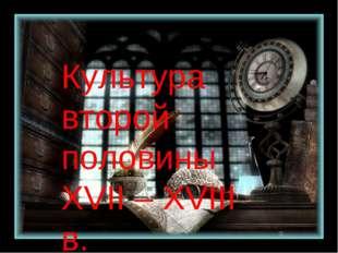 Культура второй половины XVII-XVIII в. Культура второй половины XVII – XVIII