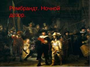 Рембрандт. Ночной дозор Рембрандт. Ночной дозор.