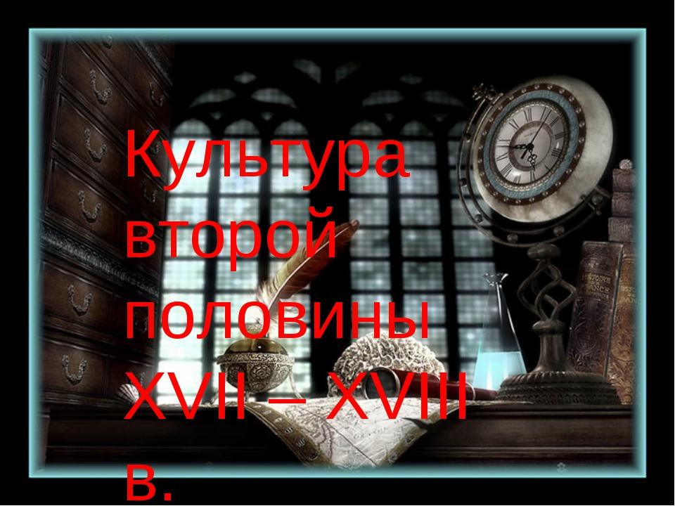 Культура второй половины XVII-XVIII в. Культура второй половины XVII – XVIII...