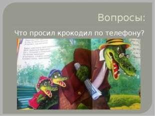 Вопросы: Что просил крокодил по телефону?