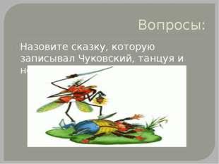 Вопросы: Назовите сказку, которую записывал Чуковский, танцуя и носясь по кор