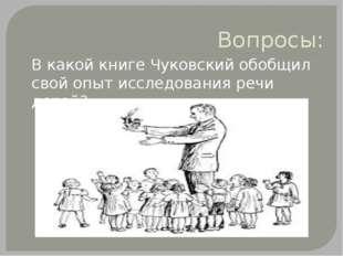 Вопросы: В какой книге Чуковский обобщил свой опыт исследования речи детей?